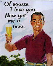 Of Course I Love You Get Me a Beer Metal Sign
