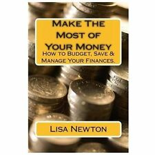 Make the Most of Your Money : How to Budget, Save and Manage Your Finances by...