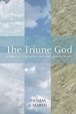 The Triune God : A Biblical, Historical, and Theological Study by Thomas A....