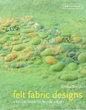 Felt Fabric Designs : A Sourcebook for Feltmakers by Sheila Smith (2013,...