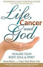 Life, Cancer and God: How I Beat Terminal Cancer Using Spiritual Truths and the