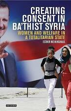 Creating Consent in Ba'thist Syria: Women and Welfare in a Totalitarian State...