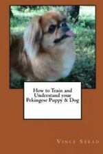 How to Train and Understand Your Pekingese Puppy & Dog (Paperback or Softback)