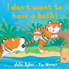 I Don't Want to Have a Bath! By Julie Sykes, Tim Warnes. 9781845060817