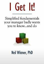 I Get It! : Simplified Fundamentals Your Manager Badly Wants You to Know......