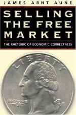 Selling the Free Market: The Rhetoric of Economic Correctness by Aune, James Ar