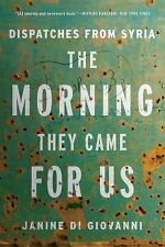 The Morning They Came for Us : Dispatches from Syria by Janine di Giovanni...