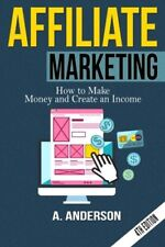 Affiliate Marketing: How to make money and create an income by Anderson, A.