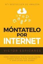 M?ntatelo Por Internet : C?mo Emprender Tus Negocios Online, Ganar Dinero Por...