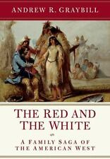 The Red and the White: A Family Saga of the American West, Graybill, Andrew R.,