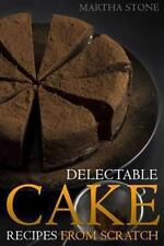 Delectable Cake Recipes from Scratch : For Those Who Never Knew Baking Could...