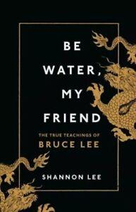 Be Water, My Friend: The True Teachings of Bruce Lee by Shannon Lee - Hardback