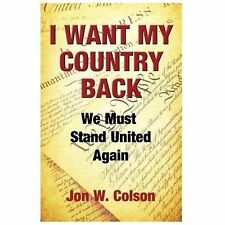 I Want My Country Back : We Must Stand United Again by Jon W. Colson (2013,...