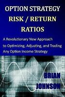Option Strategy Risk / Return Ratios: A Revolutionary New Approach to Optimizing