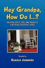 Hey Grandpa, How Do I... ? : Helpful Hints, Tips, and Insights by Harold...
