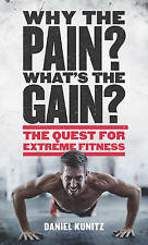 Why the Pain, What's the Gain?: The quest for extreme fitness,Kunitz, Daniel,Exc