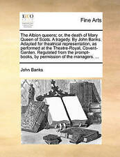 The Albion Queens; Or, the Death of Mary Queen of Scots. a Tragedy. by John Banks. Adapted for Theatrical Representation, as Performed at the Theatre-Royal, Covent-Garden. Regulated from the Prompt-Books, by Permission of the Managers. ... by John Banks (Paperback / softback, 2010)