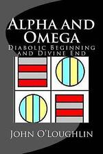 NEW Alpha and Omega: Diabolic Beginning and Divine End by John O'Loughlin