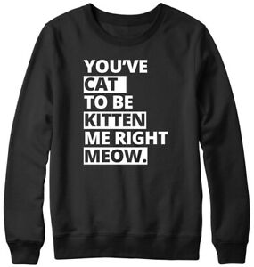 You've Cat To Be Kitten Me Right Meow Funny Mens Womens Unisex Sweatshirt