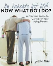 My Parents Got Old! Now What Do I Do? : A Practical Guide to Caring for Your...