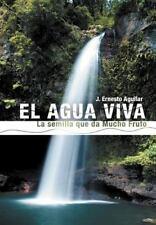 El Agua Viva : La Semilla Que Da Mucho Fruto by J. Ernesto Aguilar (2013,...