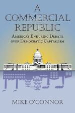 A Commercial Republic: America's Enduring Debate over Democratic Capitalism (Ame