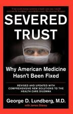 Severed Trust : Why American Medicine Hasn't Been Fixed by George D. Lundberg...
