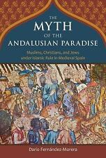 The Myth of the Andalusian Paradise : Muslims, Christians, and Jews under...