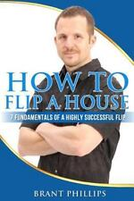 How to Flip a House : 7 Fundamentals of a Highly Successful Flip: By Phillips...