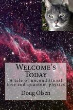 Welcome's Today : A Tale of Unconditional Love and Quantum Physics by Doug...