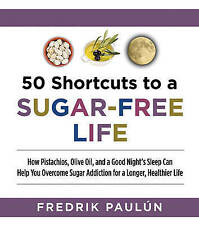 50 Shortcuts to a Sugar-Free Life: How Pistachios, Olive Oil, and a Good Night's