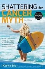 Shattering the Cancer Myth : A Positive Guide to Beating Cancer: By Ellis, Ka...