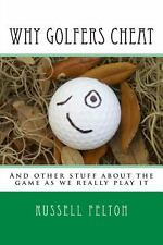 Why Golfers Cheat : And Other Stuff about the Game As We Really Play It by...