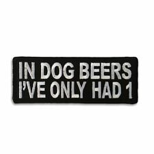 Embroidered In Dog Beers I've Only Had 1 Sew or Iron on Patch Biker Patch
