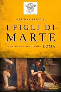 G. Breccia - I figli di Marte - L'arte della guerra nell'antica Roma - ed. 2012