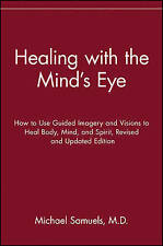 Healing with the Mind's Eye: How to Use Guided Imagery and Visions to Heal Body,