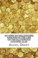 An African Millionaire: Episodes in the Life of the Illustrious Colonel Clay...