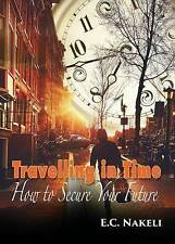 NEW Travelling in Time: How to Secure Your Future by E. C. Nakeli