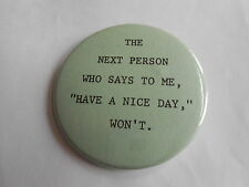 Fun Vintage The Next Person Who Says to Me Have a Nice Day, Won't Slogan Pinback