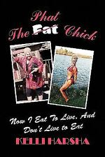 The Phat Chick : Now I Eat to Live, and Don't Live to Eat by Kelli Harsha...