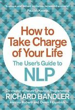 How to Take Charge of Your Life : The User's Guide to NLP by Owen Fitzpatrick, A