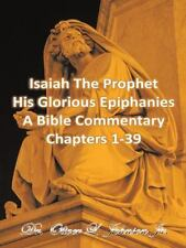 Isaiah the Prophet His Glorious Epiphanies : A Bible Commentary Chapters 1-39...
