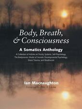 Excellent, Body, Breath, & Consciousness: A Somatics Anthology : A Collection of
