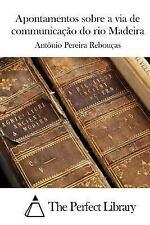 Apontamentos Sobre a Via de Communicação Do Rio Madeira by Antonio Pereira...