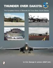 Thunder over Dakota: Complete History of Ellsworth Air Force Base, South Dakota