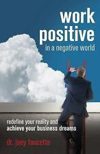 Work Positive in a Negative World : Redefine Your Reality and Achieve Your...
