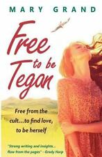 Free to Be Tegan : Free from the Cult... to Find Love, to Be Herself by Mary...