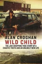 Croghan, Alan, Wild Child: The jaw-dropping true story of a chaotic youth and an