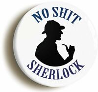 NO SH*T SHERLOCK BADGE BUTTON PIN (1inch/25mm diameter) FUNNY SHERLOCK HOLMES