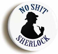 NO SH*T SHERLOCK BADGE BUTTON PIN (1inch/25mm diameter) FUNNY SHERLOCK HOLMES